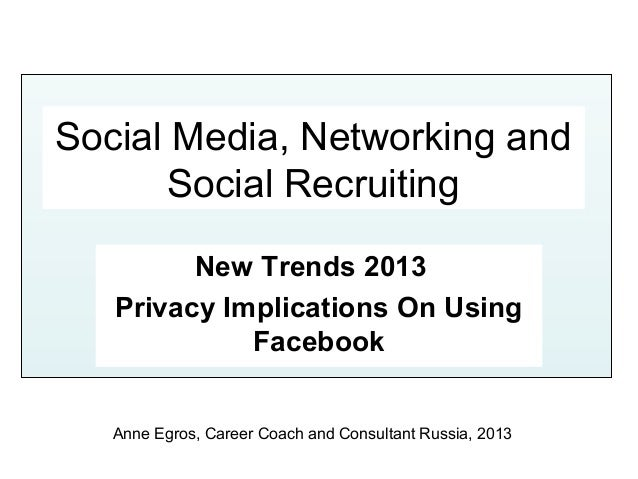 Social Media, Networking and       Social Recruiting         New Trends 2013   Privacy Implications On Using             F...