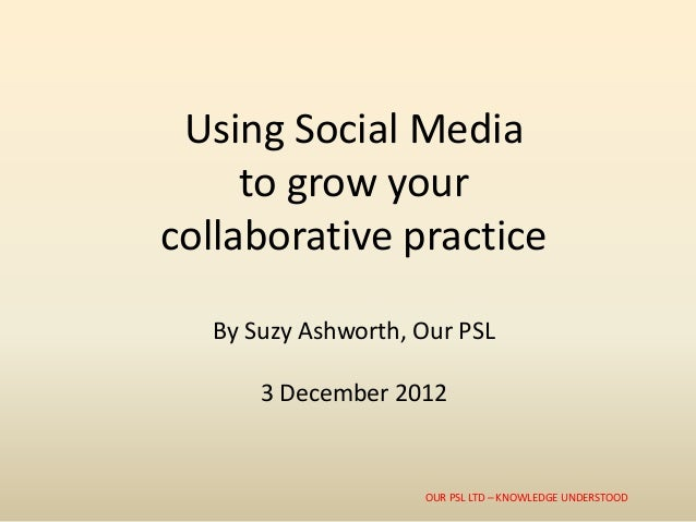 Using Social Media     to grow yourcollaborative practice  By Suzy Ashworth, Our PSL      3 December 2012                 ...
