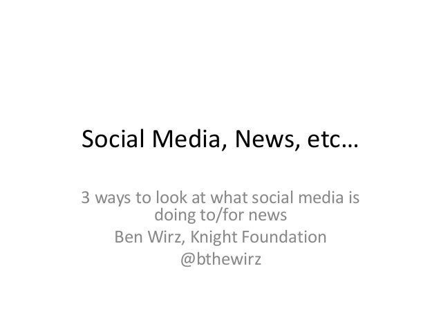 Social Media, News, etc… 3 ways to look at what social media is doing to/for news Ben Wirz, Knight Foundation @bthewirz