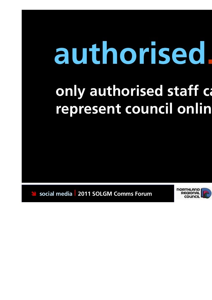 authorised.       only authorised staff can       represent council online social media | 2011 SOLGM Comms Forum   Puttin...