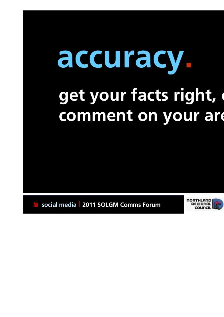 accuracy.       get your facts right, only       comment on your area social media | 2011 SOLGM Comms Forum   Putting Nor...