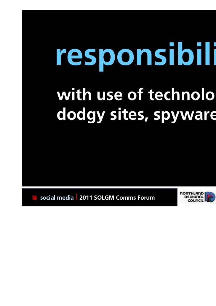 responsibility.       with use of technology,       dodgy sites, spyware, etc social media | 2011 SOLGM Comms Forum   Put...
