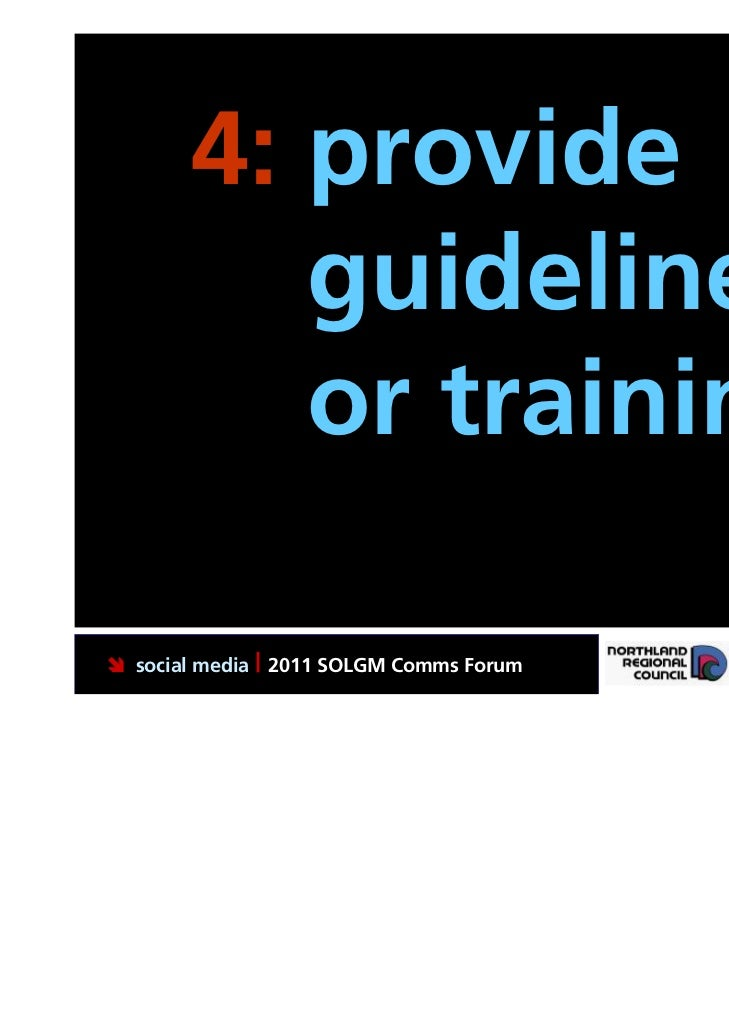 4: provide          guidelines          or training. social media | 2011 SOLGM Comms Forum   Putting Northland first
