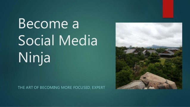 Become a Social Media Ninja THE ART OF BECOMING MORE FOCUSED, EXPERT