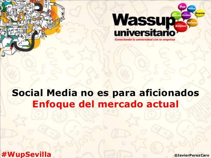 Social Media no es para aficionados      Enfoque del mercado actual#WupSevilla                     @JavierPerezCaro