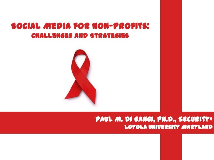 Social Media for Non-Profits:    Challenges and Strategies                    Paul M. Di Gangi, Ph.D., Security+          ...
