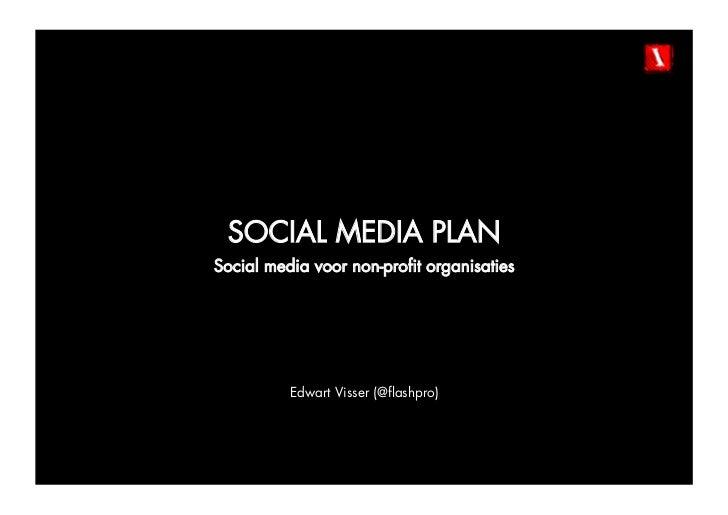 SOCIAL MEDIA PLANSocial media voor non-profit organisaties          Edwart Visser (@flashpro)