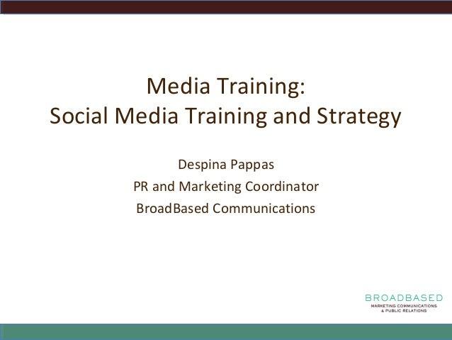 Media Training: Social Media Training and Strategy Despina Pappas PR and Marketing Coordinator BroadBased Communications