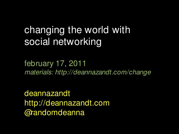 changing the world with social networking<br />february 17, 2011<br />materials: http://deannazandt.com/change<br />deanna...