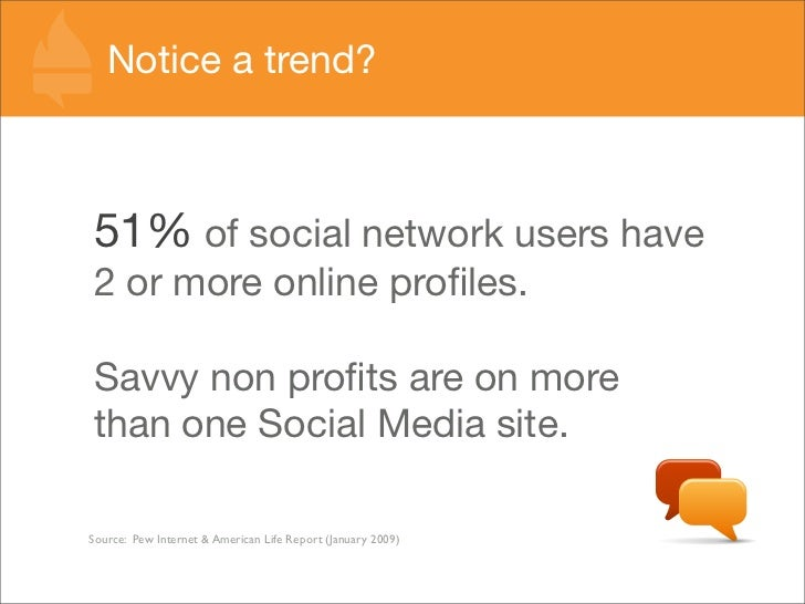 Notice a trend?    51% of social network users have 2 or more online profiles.  Savvy non profits are on more than one Socia...