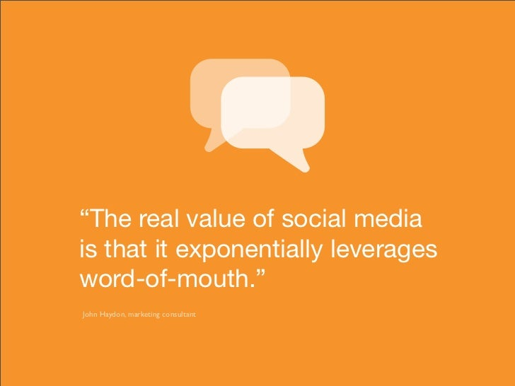 """""""The real value of social media is that it exponentially leverages word-of-mouth."""" John Haydon, marketing consultant"""