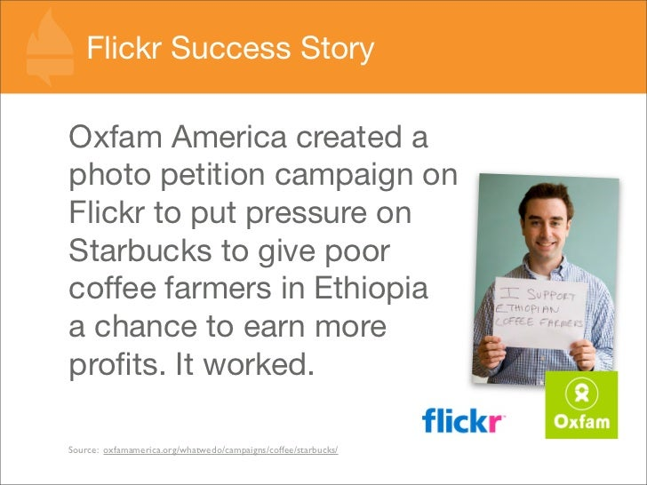 Flickr Success Story  Oxfam America created a photo petition campaign on Flickr to put pressure on Starbucks to give poor ...