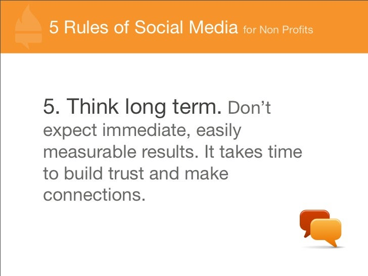 55 Rules of Social Media for Non Profits   Rules of Social Media for Non Profits    5. Think long term. Don't expect immedia...