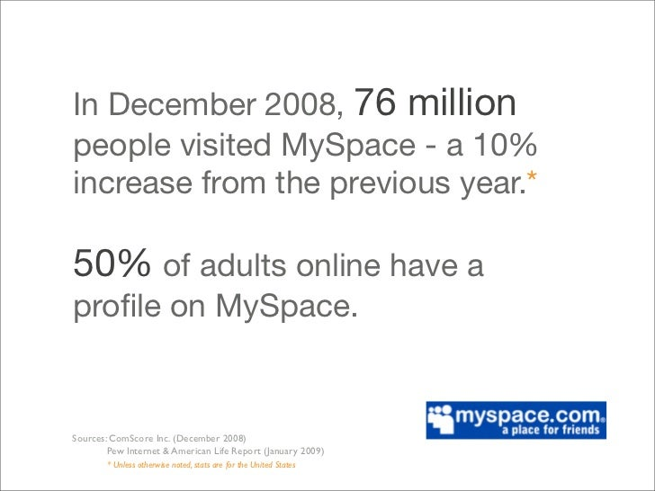 In December 2008, 76 million people visited MySpace - a 10% increase from the previous year.*  50% of adults online have a...