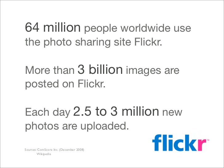 64 million people worldwide use the photo sharing site Flickr.  More than 3 billion images are posted on Flickr.  Each day...