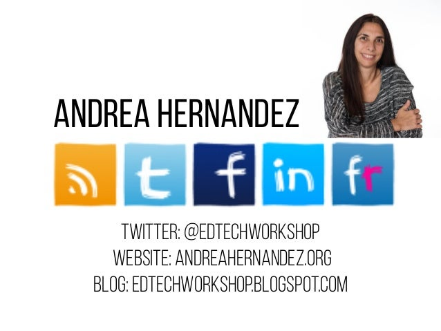 Andrea Hernandez Twitter: @edtechworkshop Website: Andreahernandez.org Blog: edtechworkshop.blogspot.com