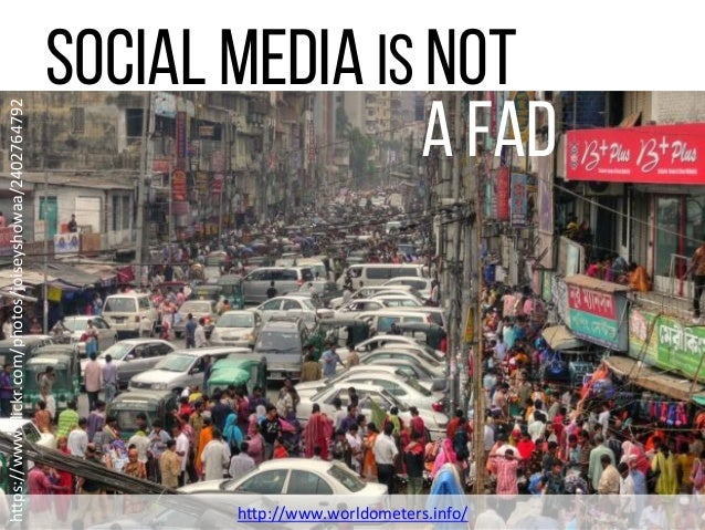 """Social Media is NOT A Fad h""""p://www.worldometers.info/   h""""ps://www.flickr.com/photos/joiseyshowaa/2402764792"""