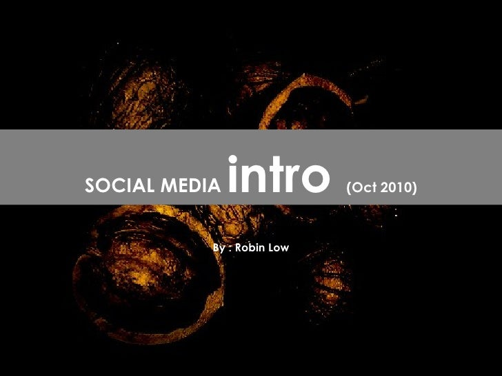 By : Robin Low SOCIAL MEDIA  intro  (Oct 2010)