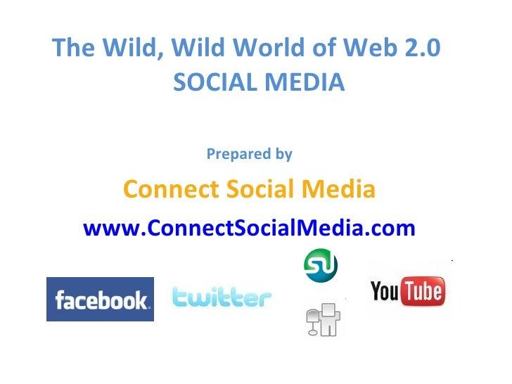 <ul><li>The Wild, Wild World of Web 2.0  SOCIAL MEDIA </li></ul><ul><li>Prepared by </li></ul><ul><li>Connect Social Media...