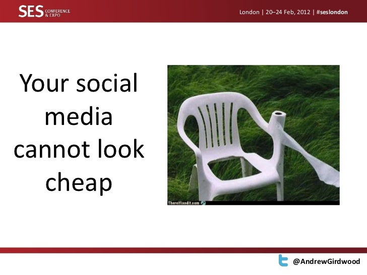 London | 20–24 Feb, 2012 | #seslondon Your social   mediacannot look   cheap                                 @AndrewGirdwood
