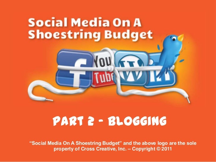 "Part 2 - Blogging <br />""Social Media On A Shoestring Budget"" and the above logo are the sole property of Cross Creative, ..."
