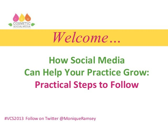 Welcome… How Social Media Can Help Your Practice Grow: Practical Steps to Follow #VCS2013 Follow on Twitter @MoniqueRamsey