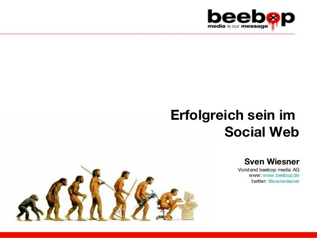 Erfolgreich sein im Social Web Sven Wiesner Vorstand beebop media AG www: www.beebop.de twitter: @svenwiesner