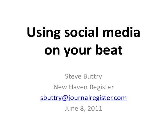 Using social media on your beat Steve Buttry New Haven Register sbuttry@journalregister.com June 8, 2011