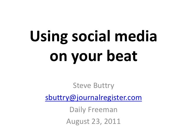 Using social mediaon your beat<br />Steve Buttry<br />sbuttry@journalregister.com<br />Daily Freeman<br />August 23, 2011<...