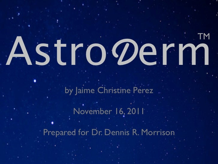 AstroDerm                                       TM      by Jaime Christine Perez        November 16, 2011 Prepared for Dr....