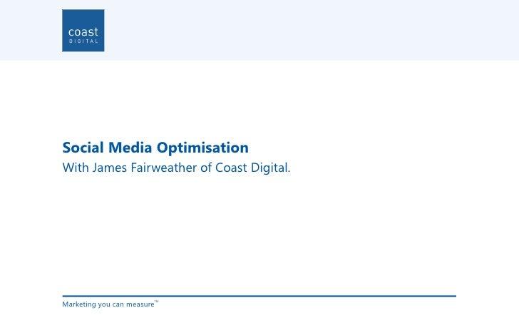 Social Media OptimisationWith James Fairweather of Coast Digital.Marketing you can measure                        TM