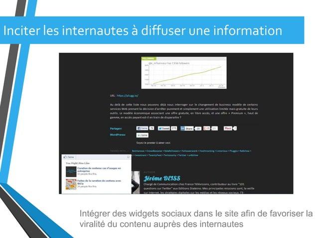 Intégrer des widgets sociaux dans le site afin de favoriser laviralité du contenu auprès des internautesInciter les intern...