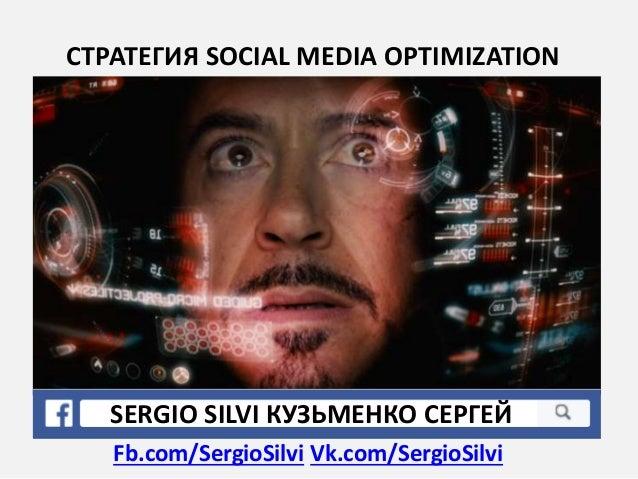 СТРАТЕГИЯ SOCIAL MEDIA OPTIMIZATION SERGIO SILVI КУЗЬМЕНКО СЕРГЕЙ• Fb.com/SergioSilvi Vk.com/SergioSilvi