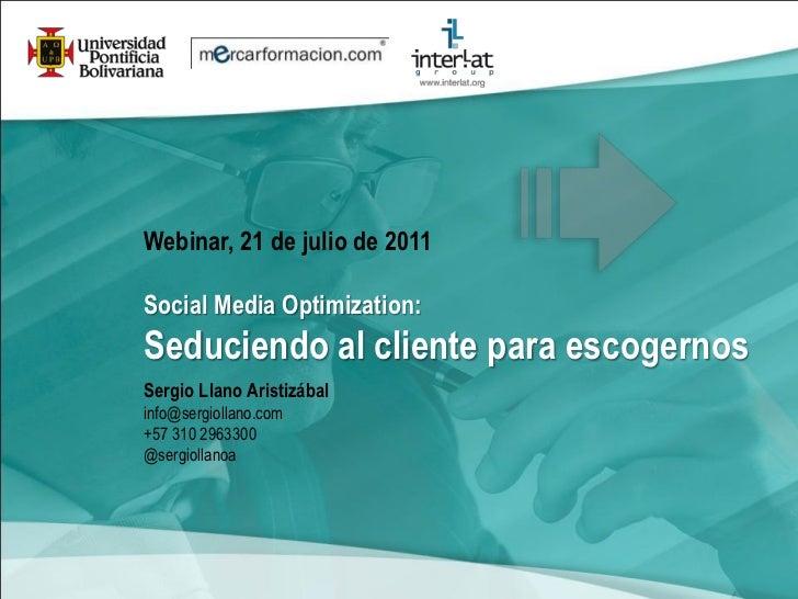 Webinar, 21 de julio de 2011Social Media Optimization:Seduciendo al cliente para escogernosSergio Llano Aristizábalinfo@se...