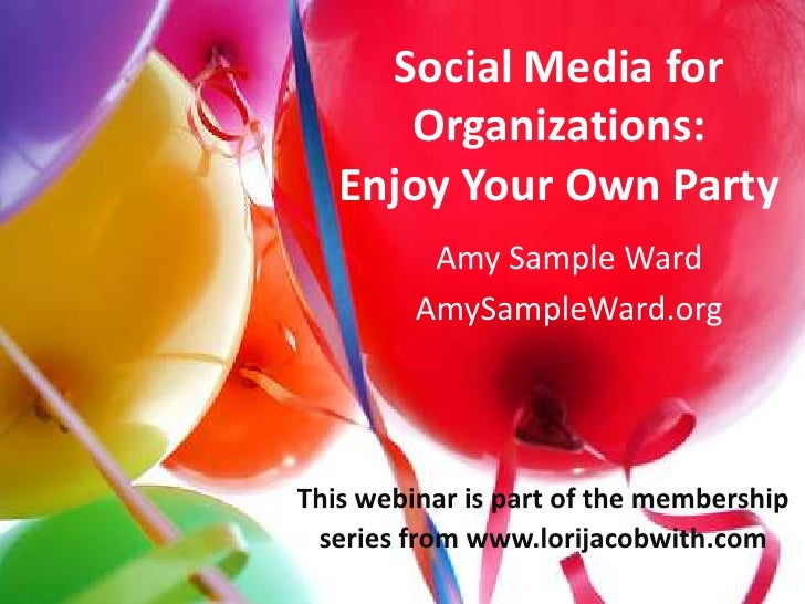 Social Media for Organizations: Enjoy Your Own Party<br />Amy Sample Ward<br />AmySampleWard.org<br />This webinar is part...