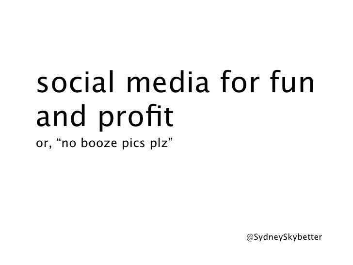 "social media for funand profitor, ""no booze pics plz""                          @SydneySkybetter"