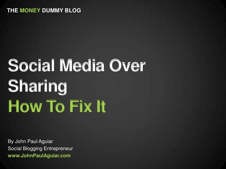 THE MONEY DUMMY BLOGSocial Media OverSharingHow To Fix ItBy John Paul AguiarSocial Blogging Entrepreneurwww.JohnPaulAguiar...