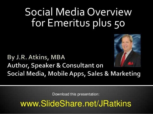 Social Media Overviewfor Emeritus plus 50Download this presentation:www.SlideShare.net/JRatkins