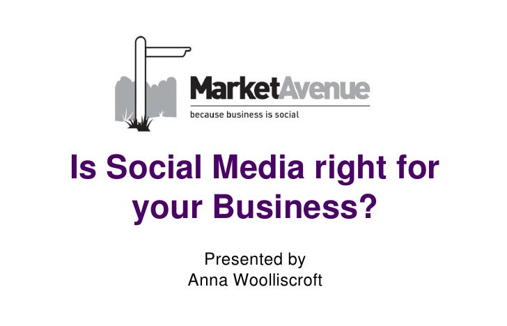 Is Social Media right for    your Business?        Presented by       Anna Woolliscroft