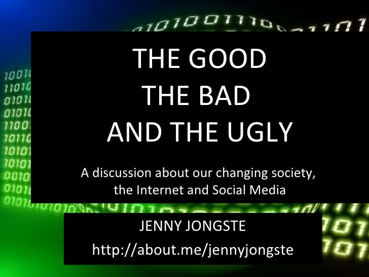 THE GOOD      THE BAD    AND THE UGLYA discussion about our changing society,      the Internet and Social Media        JE...