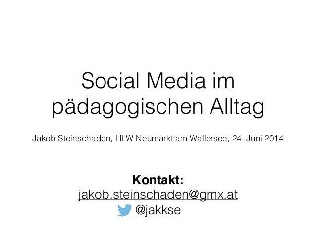 Social Media im pädagogischen Alltag ! Jakob Steinschaden, HLW Neumarkt am Wallersee, 24. Juni 2014 Kontakt:! jakob.stein...