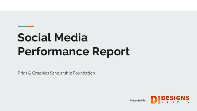 Social Media Performance Report Print & Graphics Scholarship Foundation Presented By: