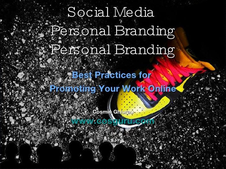 Social Media  Personal Branding Personal Branding Best Practices for  Promoting Your Work Online Cosmin Ghiurau www.cosgur...