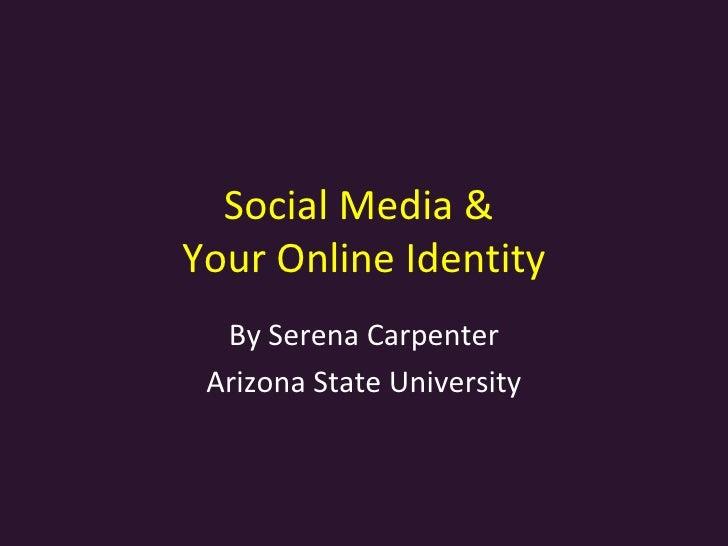 Social Media &  Your Online Identity By Serena Carpenter Arizona State University