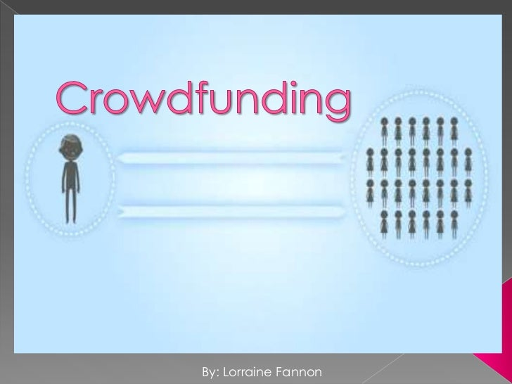 Crowdfunding<br />By: Lorraine Fannon<br />