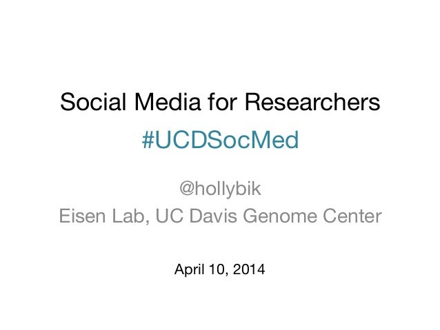 Social Media for Researchers #UCDSocMed @hollybik Eisen Lab, UC Davis Genome Center April 10, 2014