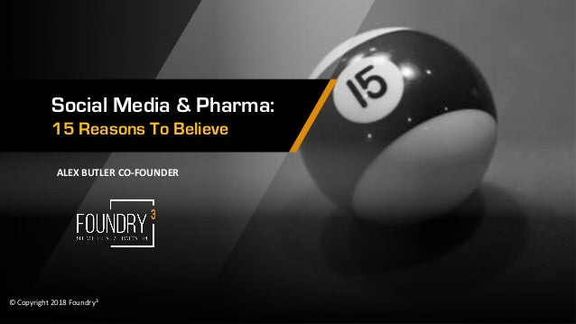 Social Media & Pharma: 15 Reasons To Believe � Copyright 2018 Foundry� ALEX BUTLER CO-FOUNDER