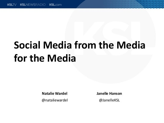 Social Media from the Media for the Media Natalie Wardel Janelle Hanson @nataliewardel @JanelleKSL