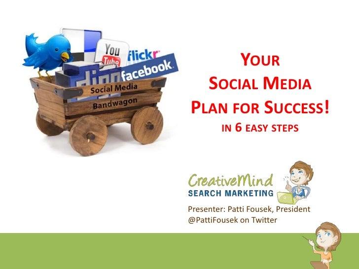 Your Social Media Plan for Success!in 6 easy steps<br />Presenter: Patti Fousek, President<br />@PattiFousek on Twitter<br />