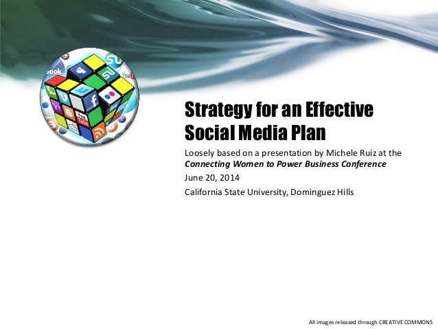 Strategy for an Effective Social Media Plan Loosely based on a presentation by Michele Ruiz at the Connecting Women to Pow...